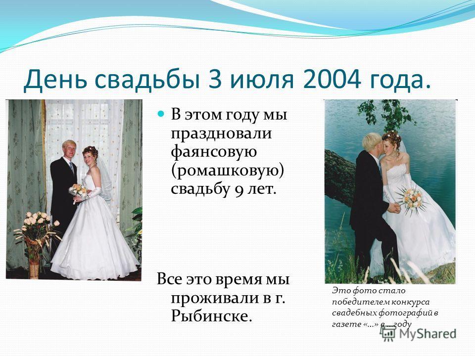 День свадьбы 3 июля 2004 года. В этом году мы праздновали фаянсовую (ромашковую) свадьбу 9 лет. Все это время мы проживали в г. Рыбинске. Это фото стало победителем конкурса свадебных фотографий в газете «…» в …году
