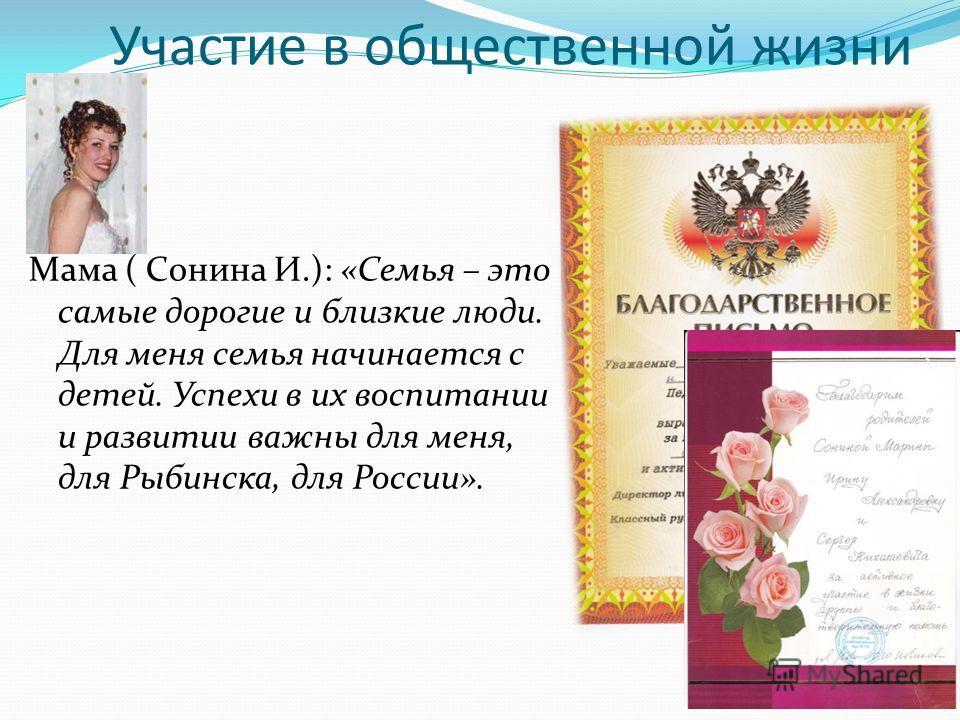 Участие в общественной жизни Мама ( Сонина И.): «Семья – это самые дорогие и близкие люди. Для меня семья начинается с детей. Успехи в их воспитании и развитии важны для меня, для Рыбинска, для России».