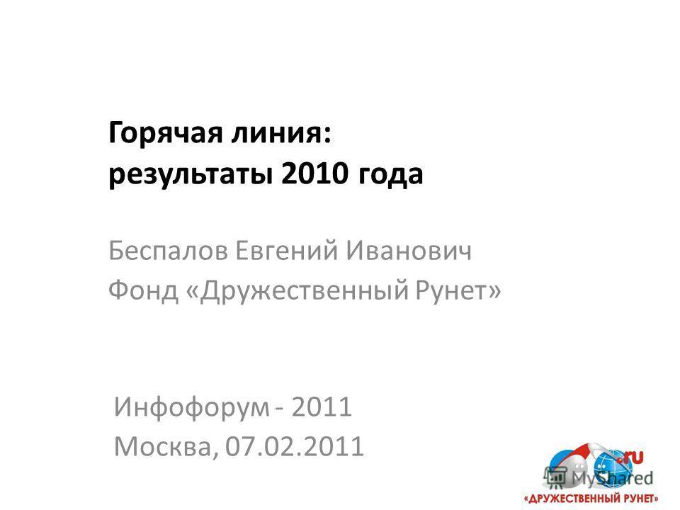 Горячая линия: результаты 2010 года Инфофорум - 2011 Москва, 07.02.2011 Беспалов Евгений Иванович Фонд «Дружественный Рунет»