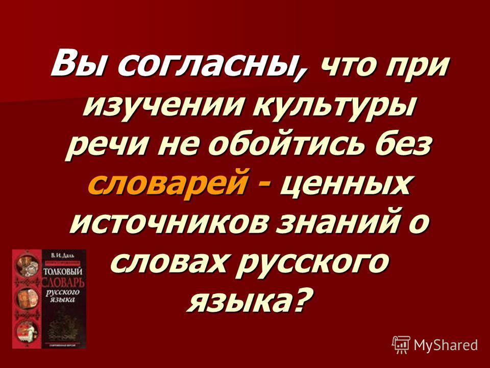Вы согласны, что при изучении культуры речи не обойтись без словарей - ценных источников знаний о словах русского языка?