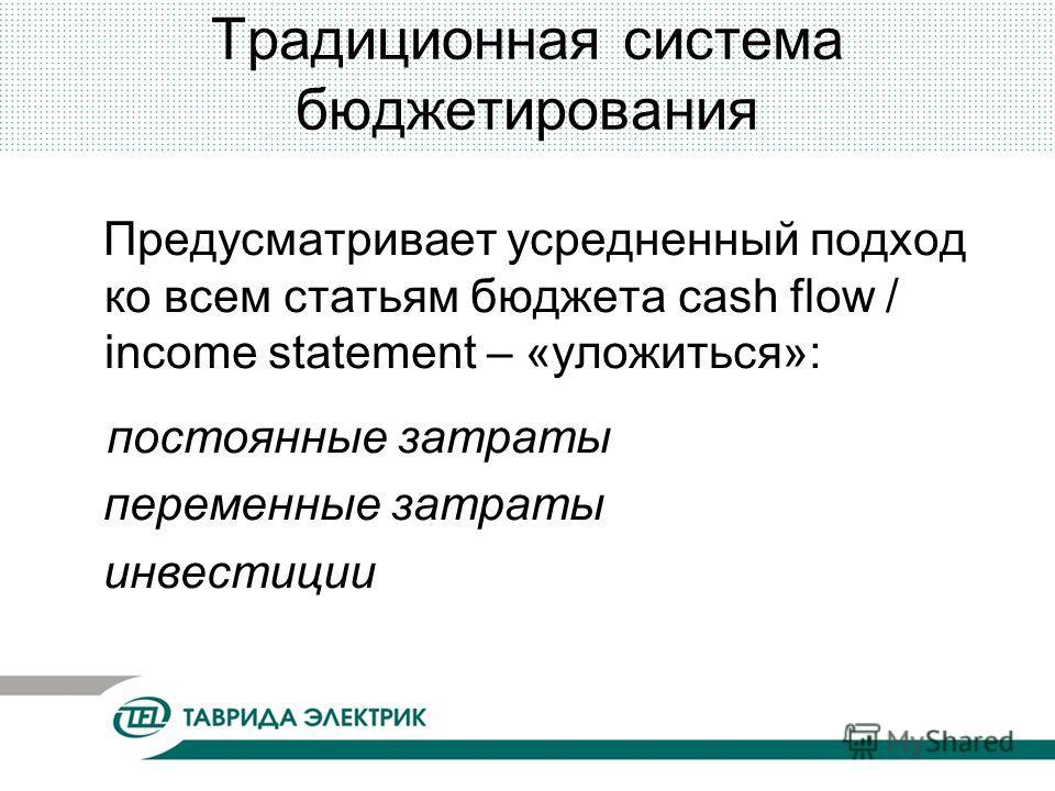 Традиционная система бюджетирования Предусматривает усредненный подход ко всем статьям бюджета cash flow / income statement – «уложиться»: постоянные затраты переменные затраты инвестиции