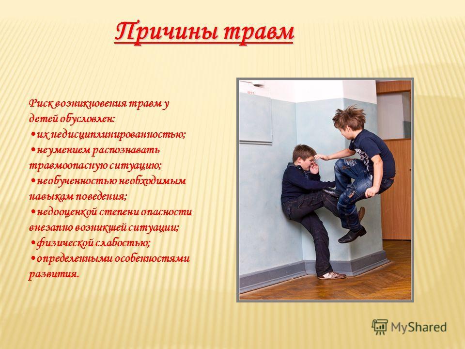 Причины травм Риск возникновения травм у детей обусловлен: их недисциплинированностью; неумением распознавать травмоопасную ситуацию; необученностью необходимым навыкам поведения; недооценкой степени опасности внезапно возникшей ситуации; физической