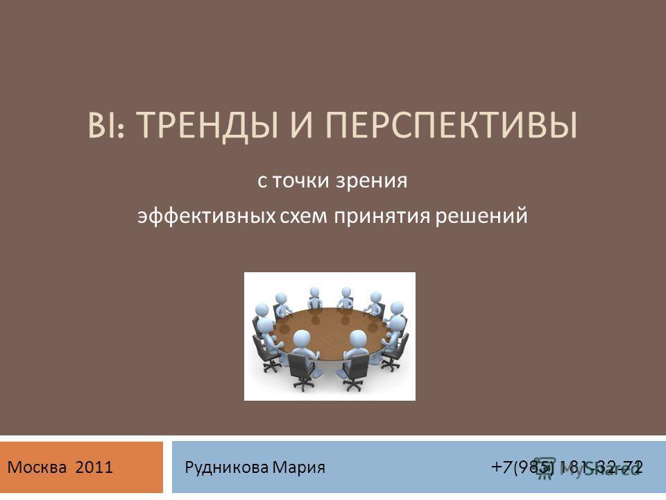 BI: ТРЕНДЫ И ПЕРСПЕКТИВЫ с точки зрения эффективных схем принятия решений Рудникова Мария +7(985) 181-32-72 Москва 2011