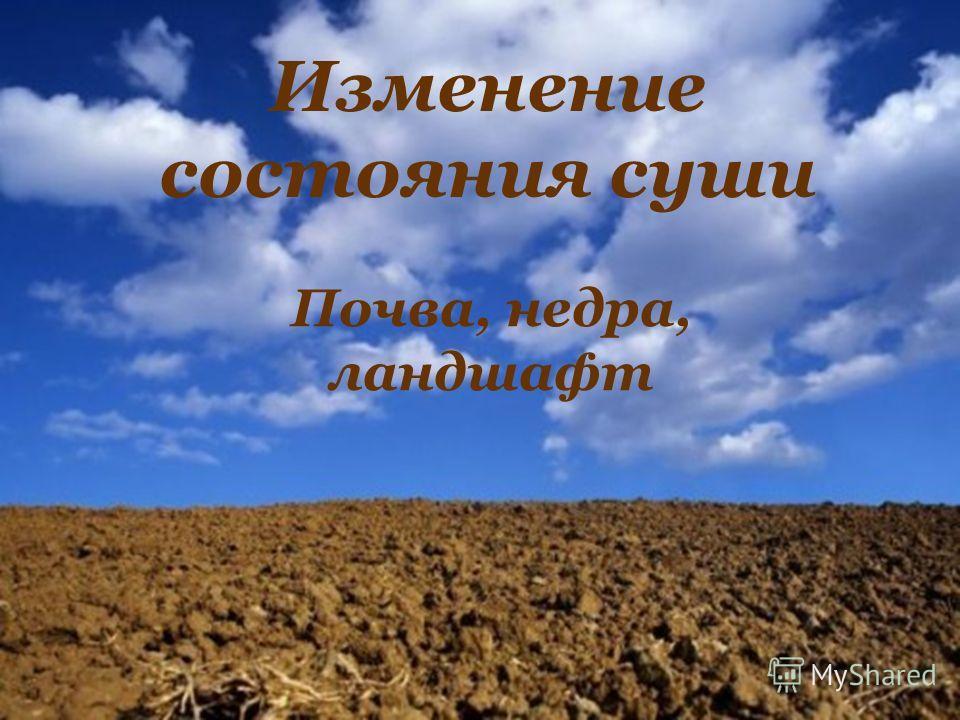 Изменение состояния суши Почва, недра, ландшафт