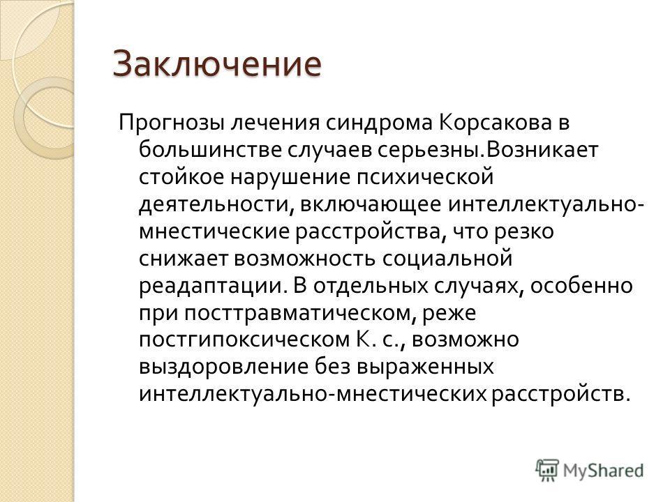 Заключение Прогнозы лечения синдрома Корсакова в большинстве случаев серьезны. Возникает стойкое нарушение психической деятельности, включающее интеллектуально - мнестические расстройства, что резко снижает возможность социальной реадаптации. В отдел