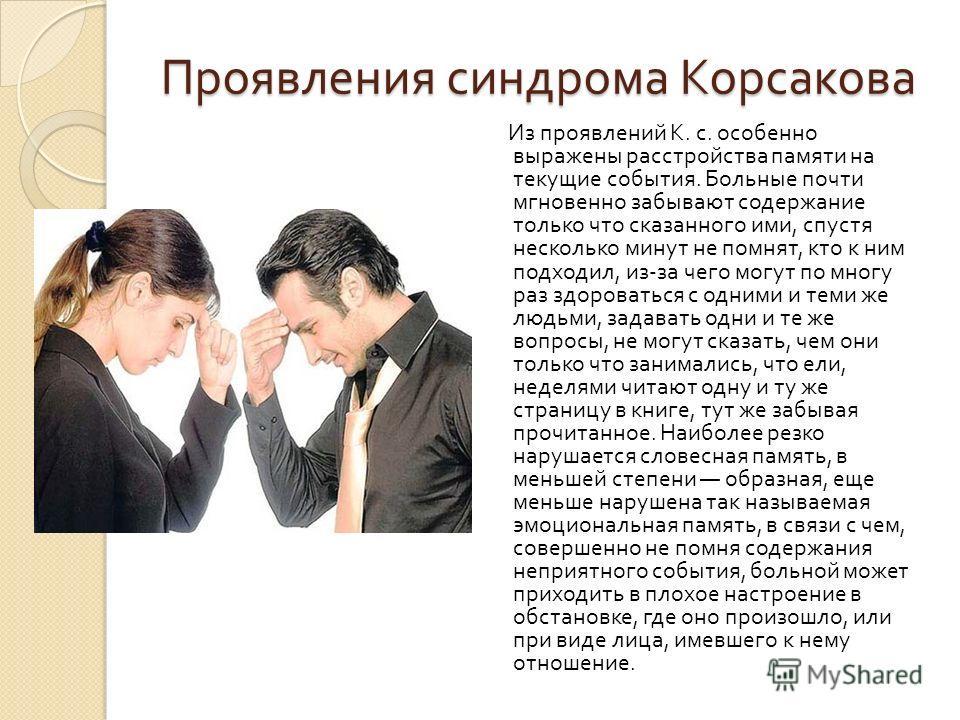 Проявления синдрома Корсакова Из проявлений К. с. особенно выражены расстройства памяти на текущие события. Больные почти мгновенно забывают содержание только что сказанного ими, спустя несколько минут не помнят, кто к ним подходил, из - за чего могу
