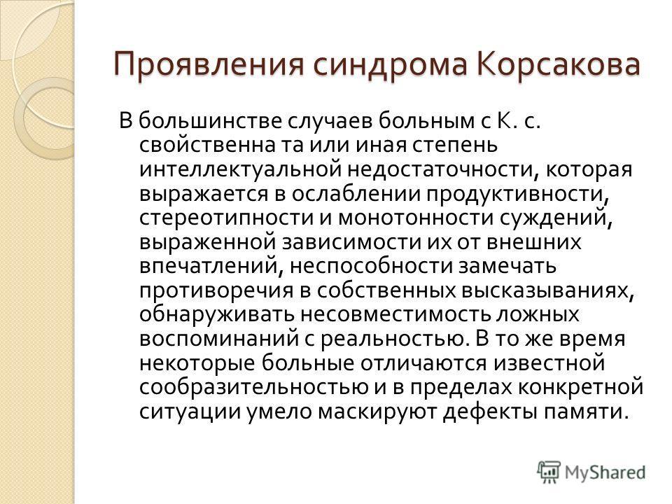 Проявления синдрома Корсакова В большинстве случаев больным с К. с. свойственна та или иная степень интеллектуальной недостаточности, которая выражается в ослаблении продуктивности, стереотипности и монотонности суждений, выраженной зависимости их от