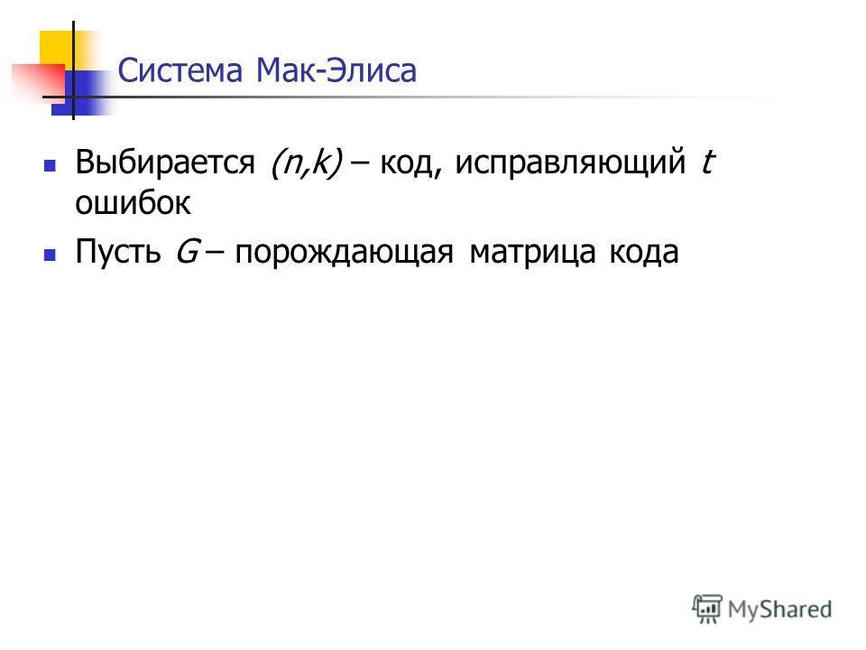 Система Мак-Элиса Выбирается (n,k) – код, исправляющий t ошибок Пусть G – порождающая матрица кода