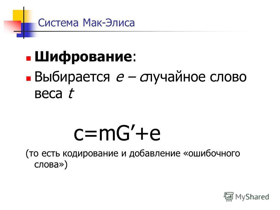 Система Мак-Элиса Шифрование: Выбирается е – случайное слово веса t с=mG+e (то есть кодирование и добавление «ошибочного слова»)