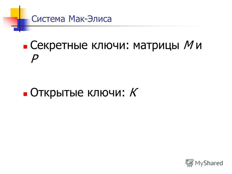 Система Мак-Элиса Секретные ключи: матрицы М и Р Открытые ключи: К