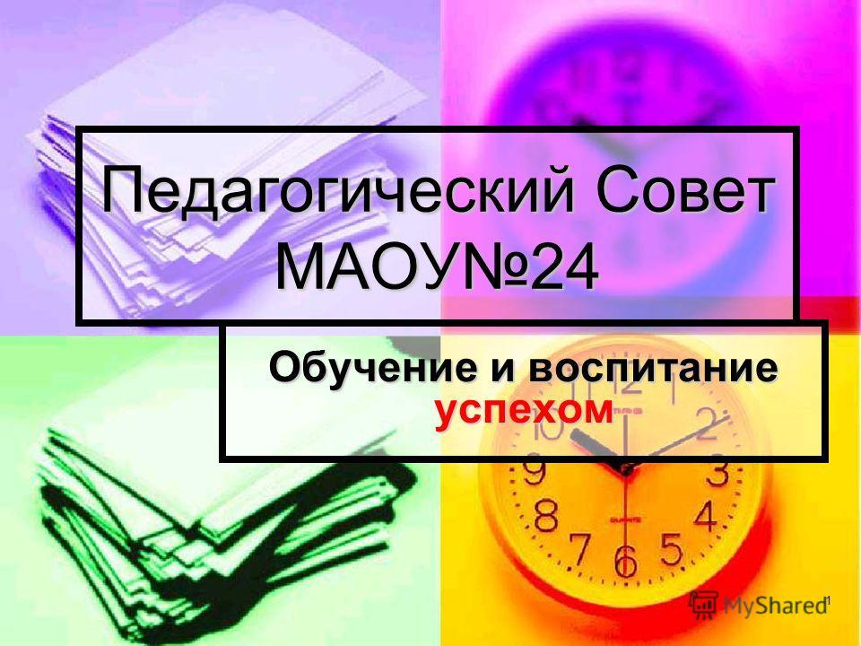 1 Педагогический Совет МАОУ24 Обучение и воспитание успехом