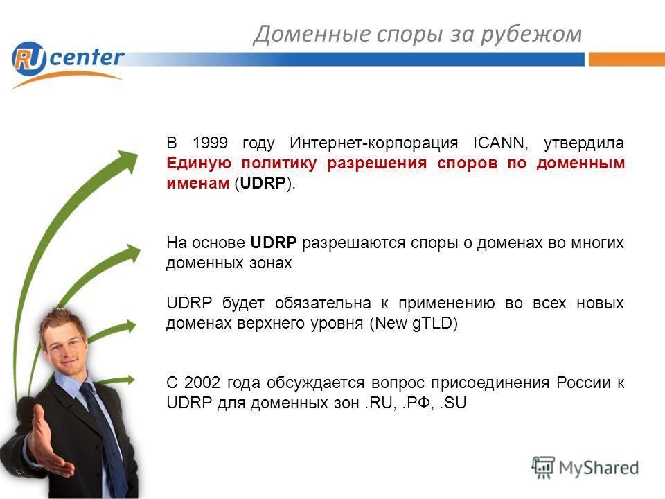 Доменные споры за рубежом В 1999 году Интернет-корпорация ICANN, утвердила Единую политику разрешения споров по доменным именам (UDRP). На основе UDRP разрешаются споры о доменах во многих доменных зонах UDRP будет обязательна к применению во всех но