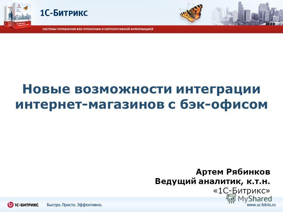 Новые возможности интеграции интернет-магазинов с бэк-офисом Артем Рябинков Ведущий аналитик, к.т.н. «1С-Битрикс»