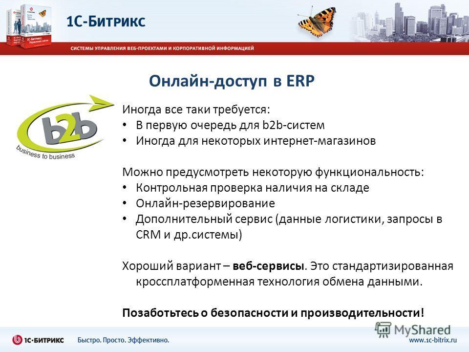 Онлайн-доступ в ERP Иногда все таки требуется: В первую очередь для b2b-систем Иногда для некоторых интернет-магазинов Можно предусмотреть некоторую функциональность: Контрольная проверка наличия на складе Онлайн-резервирование Дополнительный сервис