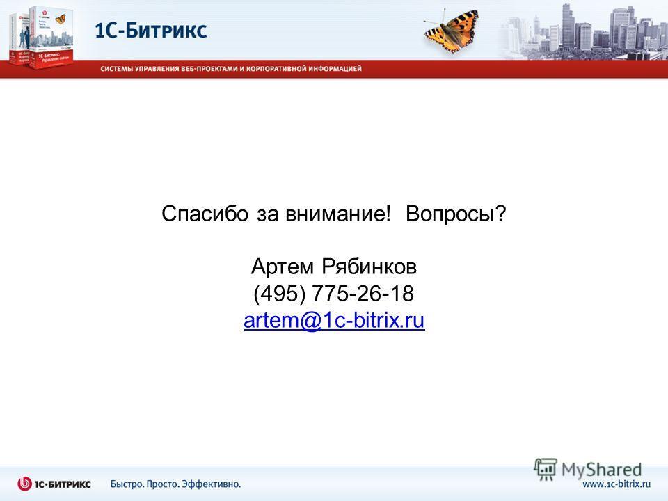 Спасибо за внимание! Вопросы? Артем Рябинков (495) 775-26-18 artem@1c-bitrix.ru
