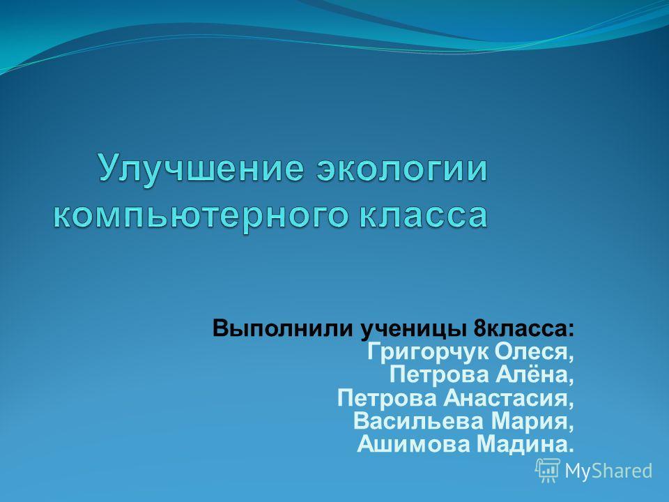 Выполнили ученицы 8класса: Григорчук Олеся, Петрова Алёна, Петрова Анастасия, Васильева Мария, Ашимова Мадина.