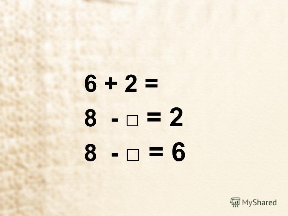 6 + 2 = 8 - = 2 8 - = 6