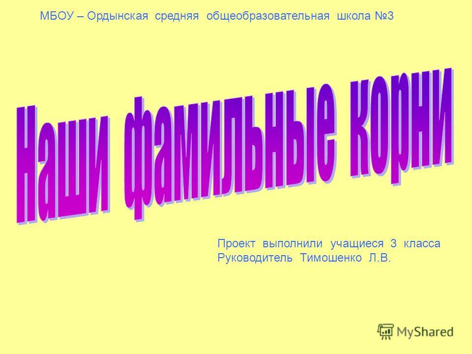МБОУ – Ордынская средняя общеобразовательная школа 3 Проект выполнили учащиеся 3 класса Руководитель Тимошенко Л.В.