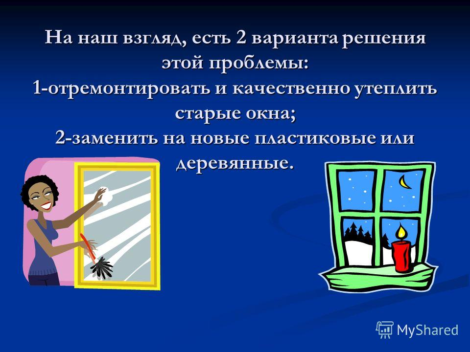 На наш взгляд, есть 2 варианта решения этой проблемы: 1-отремонтировать и качественно утеплить старые окна; 2-заменить на новые пластиковые или деревянные.