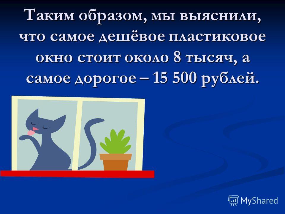 Таким образом, мы выяснили, что самое дешёвое пластиковое окно стоит около 8 тысяч, а самое дорогое – 15 500 рублей.