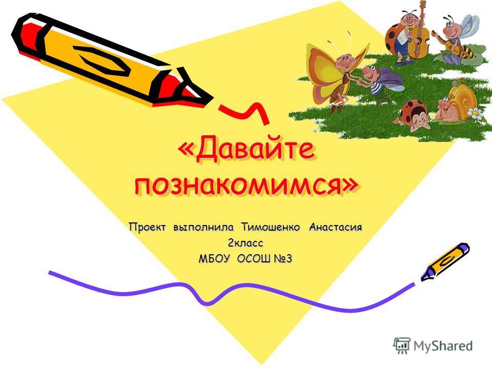 «Давайте познакомимся» Проект выполнила Тимошенко Анастасия 2класс МБОУ ОСОШ 3