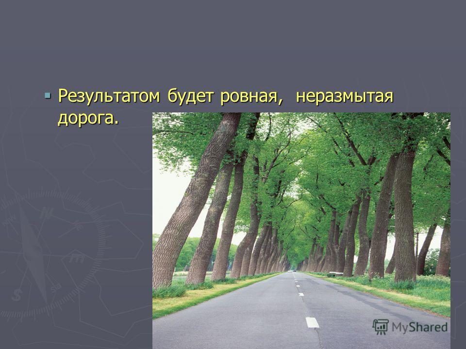 Результатом будет ровная, неразмытая дорога.