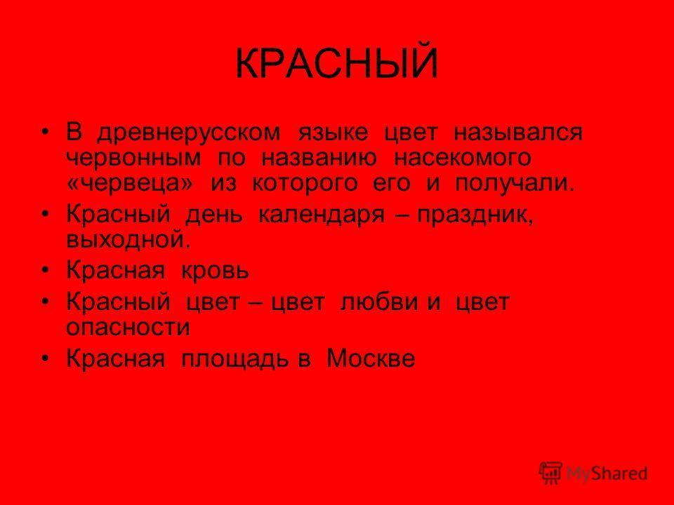 КРАСНЫЙ В древнерусском языке цвет назывался червонным по названию насекомого «червеца» из которого его и получали. Красный день календаря – праздник, выходной. Красная кровь Красный цвет – цвет любви и цвет опасности Красная площадь в Москве