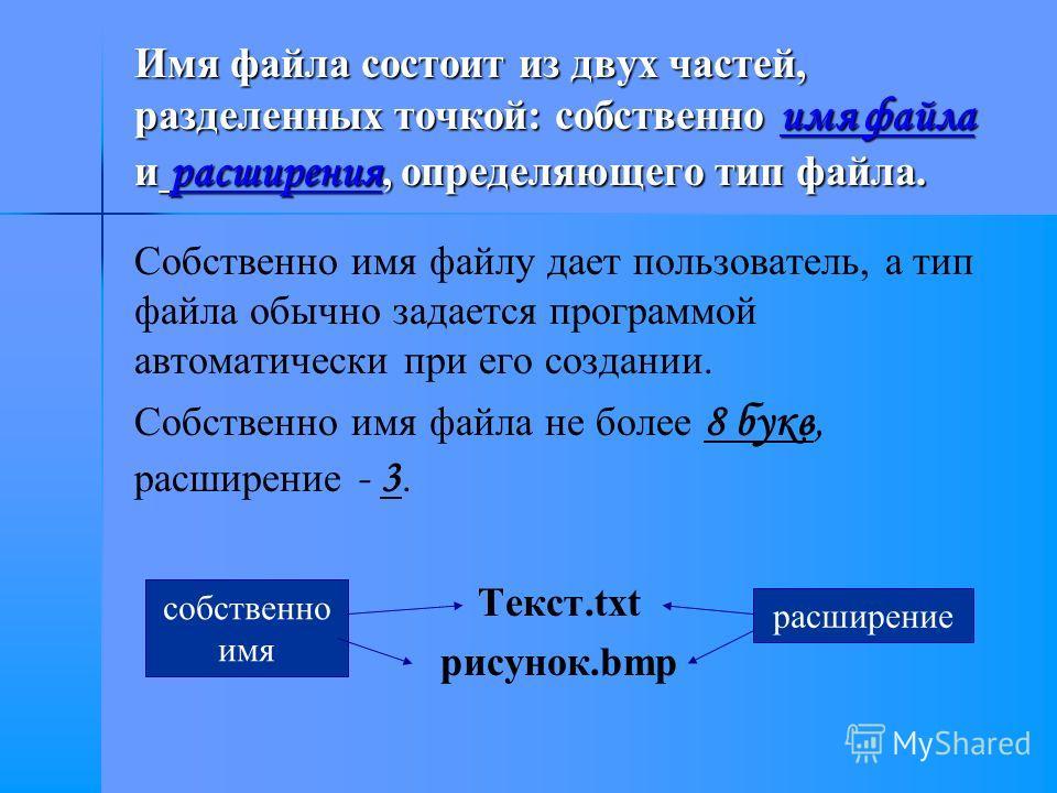 Имя файла состоит из двух частей, разделенных точкой: собственно имя файла и расширения, определяющего тип файла. Собственно имя файлу дает пользователь, а тип файла обычно задается программой автоматически при его создании. Собственно имя файла не б