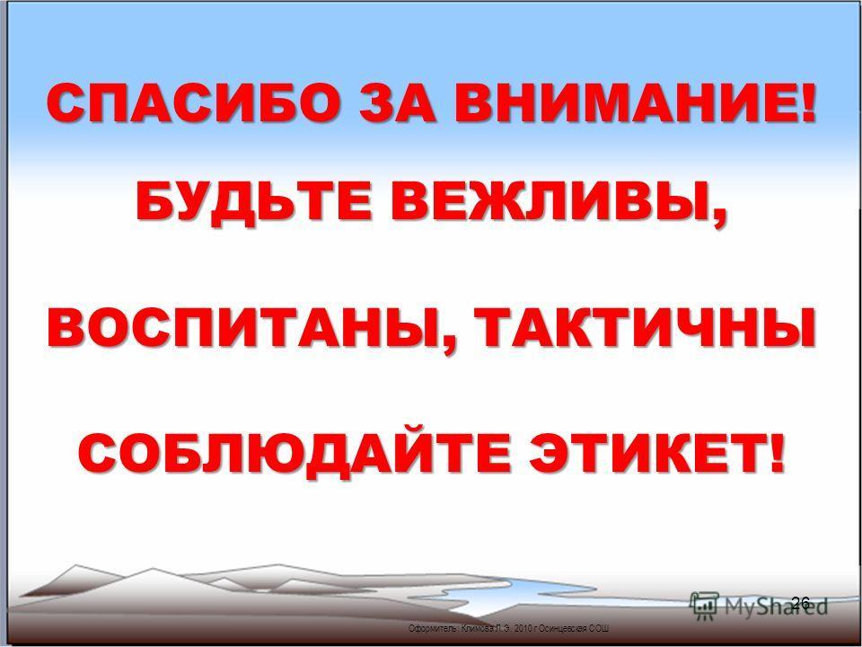 26 Оформитель: Климова Л.Э. 2010 г Осинцевская СОШ СПАСИБО ЗА ВНИМАНИЕ! БУДЬТЕ ВЕЖЛИВЫ, ВОСПИТАНЫ, ТАКТИЧНЫ СОБЛЮДАЙТЕ ЭТИКЕТ!