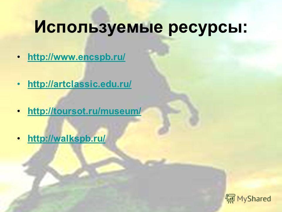 Используемые ресурсы: http://www.encspb.ru/ http://artclassic.edu.ru/ http://toursot.ru/museum/ http://walkspb.ru/