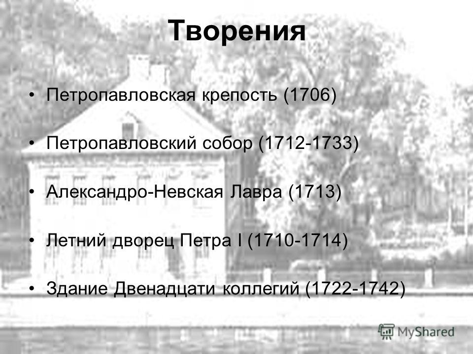 Творения Петропавловская крепость (1706) Петропавловский собор (1712-1733) Александро-Невская Лавра (1713) Летний дворец Петра I (1710-1714) Здание Двенадцати коллегий (1722-1742)