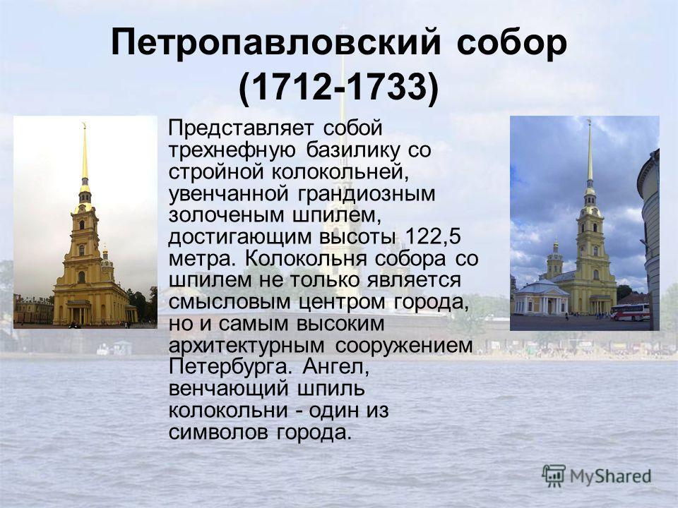 Петропавловский собор (1712-1733) Представляет собой трехнефную базилику со стройной колокольней, увенчанной грандиозным золоченым шпилем, достигающим высоты 122,5 метра. Колокольня собора со шпилем не только является смысловым центром города, но и с