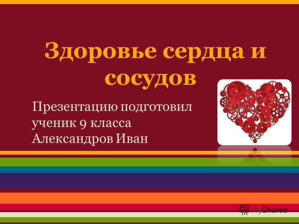 Здоровье сердца и сосудов Презентацию подготовил ученик 9 класса Александров Иван