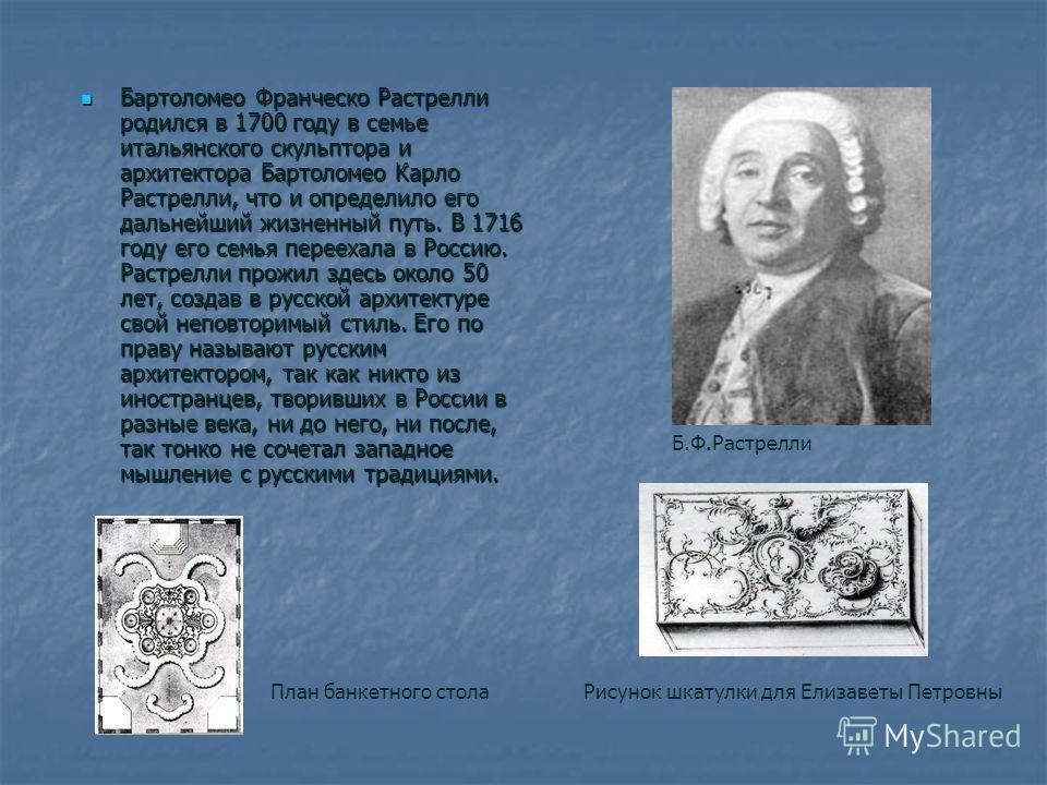 Бартоломео Франческо Растрелли родился в 1700 году в семье итальянского скульптора и архитектора Бартоломео Карло Растрелли, что и определило его дальнейший жизненный путь. В 1716 году его семья переехала в Россию. Растрелли прожил здесь около 50 лет