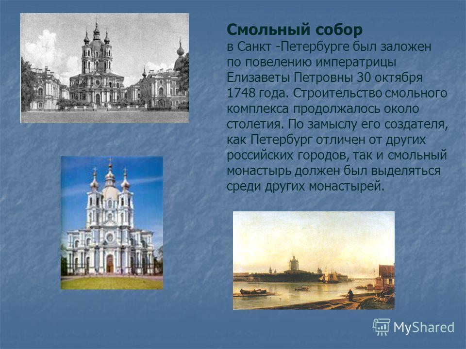Смольный собор в Санкт -Петербурге был заложен по повелению императрицы Елизаветы Петровны 30 октября 1748 года. Строительство смольного комплекса продолжалось около столетия. По замыслу его создателя, как Петербург отличен от других российских город