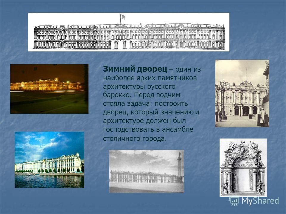 Зимний дворец – один из наиболее ярких памятников архитектуры русского барокко. Перед зодчим стояла задача: построить дворец, который значению и архитектуре должен был господствовать в ансамбле столичного города.