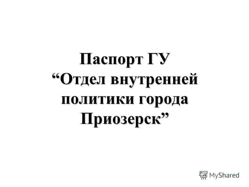 Паспорт ГУ Отдел внутренней политики города Приозерск
