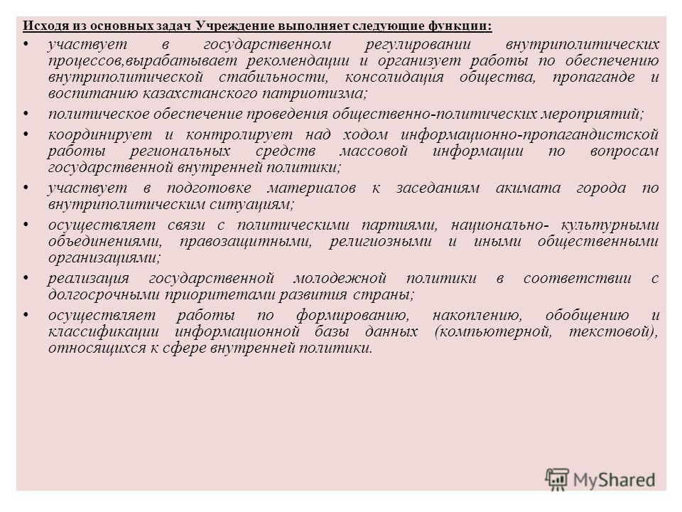 Исходя из основных задач Учреждение выполняет следующие функции: участвует в государственном регулировании внутриполитических процессов,вырабатывает рекомендации и организует работы по обеспечению внутриполитической стабильности, консолидация обществ