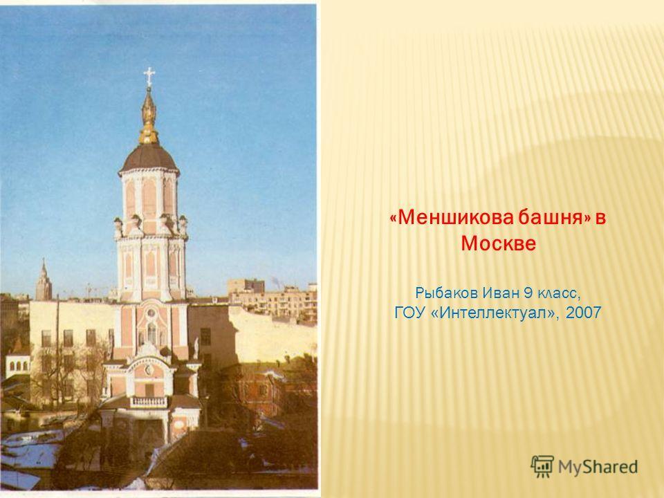 «Меншикова башня» в Москве Рыбаков Иван 9 класс, ГОУ «Интеллектуал», 2007