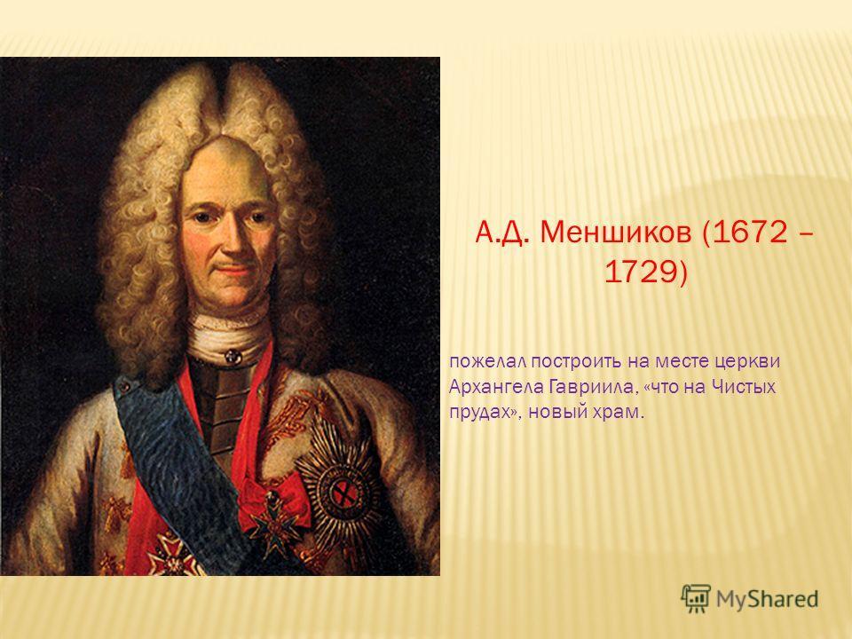 А.Д. Меншиков (1672 – 1729) пожелал построить на месте церкви Архангела Гавриила, «что на Чистых прудах», новый храм.