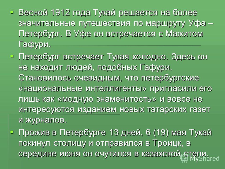 Весной 1912 года Тукай решается на более значительные путешествия по маршруту Уфа – Петербург. В Уфе он встречается с Мажитом Гафури. Весной 1912 года Тукай решается на более значительные путешествия по маршруту Уфа – Петербург. В Уфе он встречается