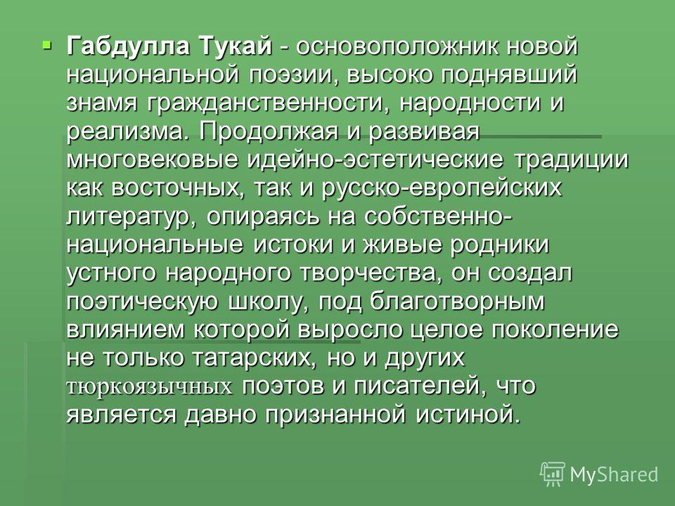 Габдулла Тукай - основоположник новой национальной поэзии, высоко поднявший знамя гражданственности, народности и реализма. Продолжая и развивая многовековые идейно-эстетические традиции как восточных, так и русско-европейских литератур, опираясь на