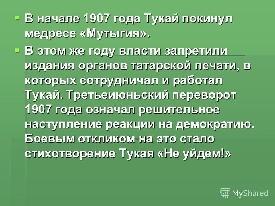 В начале 1907 года Тукай покинул медресе «Мутыгия». В начале 1907 года Тукай покинул медресе «Мутыгия». В этом же году власти запретили издания органов татарской печати, в которых сотрудничал и работал Тукай. Третьеиюньский переворот 1907 года означа