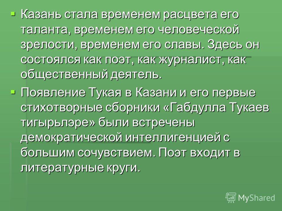 Казань стала временем расцвета его таланта, временем его человеческой зрелости, временем его славы. Здесь он состоялся как поэт, как журналист, как общественный деятель. Казань стала временем расцвета его таланта, временем его человеческой зрелости,
