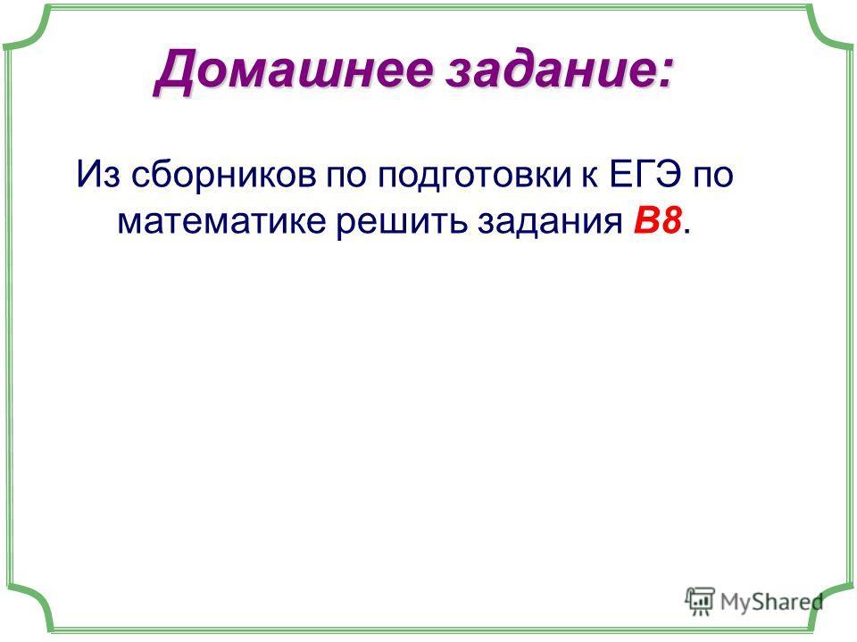 Домашнее задание: Из сборников по подготовки к ЕГЭ по математике решить задания В8.