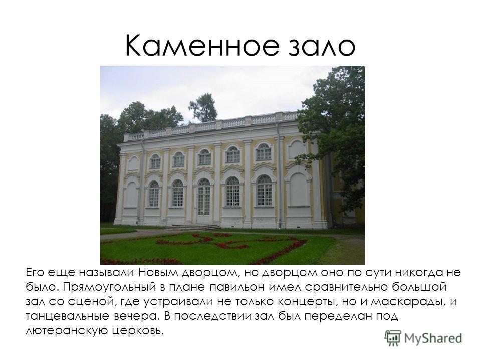 Каменное зало Его еще называли Новым дворцом, но дворцом оно по сути никогда не было. Прямоугольный в плане павильон имел сравнительно большой зал со сценой, где устраивали не только концерты, но и маскарады, и танцевальные вечера. В последствии зал