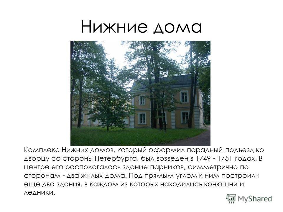 Нижние дома Комплекс Нижних домов, который оформил парадный подъезд ко дворцу со стороны Петербурга, был возведен в 1749 - 1751 годах. В центре его располагалось здание парников, симметрично по сторонам - два жилых дома. Под прямым углом к ним постро