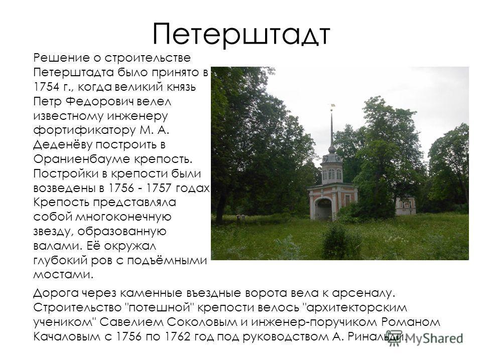 Петерштадт Решение о строительстве Петерштадта было принято в 1754 г., когда великий князь Петр Федорович велел известному инженеру фортификатору М. А. Деденёву построить в Ораниенбауме крепость. Постройки в крепости были возведены в 1756 - 1757 года