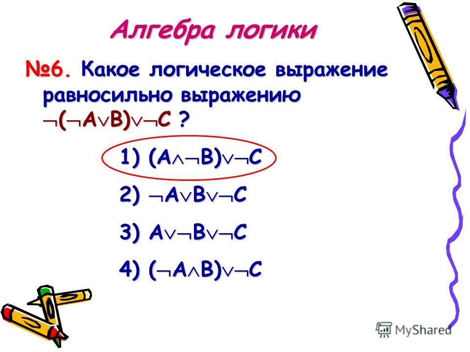Алгебра логики 6. Какое логическое выражение равносильно выражению (АВ)С ? 1) ( АВ)С 2) 2) АВС 3) А ВС 4) ( АВ)С