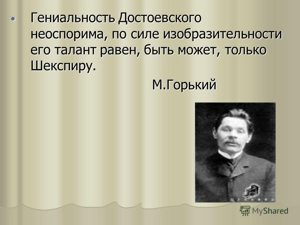 Гениальность Достоевского неоспорима, по силе изобразительности его талант равен, быть может, только Шекспиру. Гениальность Достоевского неоспорима, по силе изобразительности его талант равен, быть может, только Шекспиру. М.Горький М.Горький